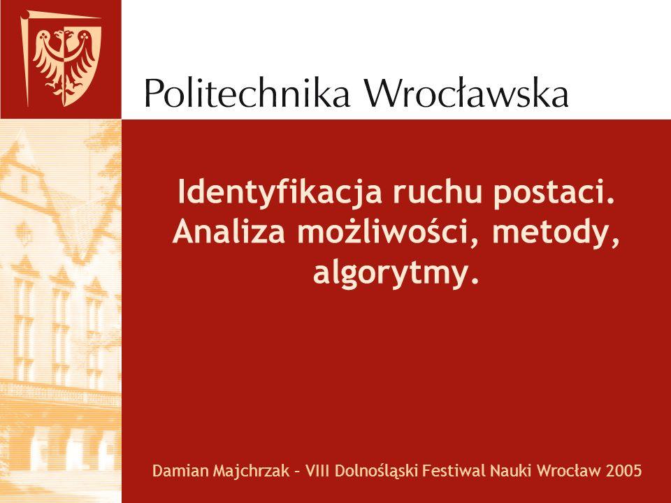 Identyfikacja ruchu postaci. Analiza możliwości, metody, algorytmy. Damian Majchrzak – VIII Dolnośląski Festiwal Nauki Wrocław 2005