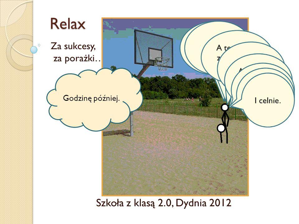Relax Za sukcesy, za porażki… Szkoła z klasą 2.0, Dydnia 2012 Godzinę później.