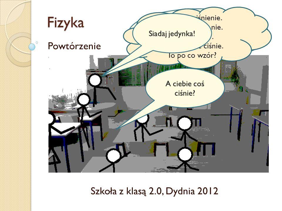 Fizyka Powtórzenie Szkoła z klasą 2.0, Dydnia 2012 Wzór na ciśnienie. Hmmmmm… Nic mnie nie ciśnie. To po co wzór?