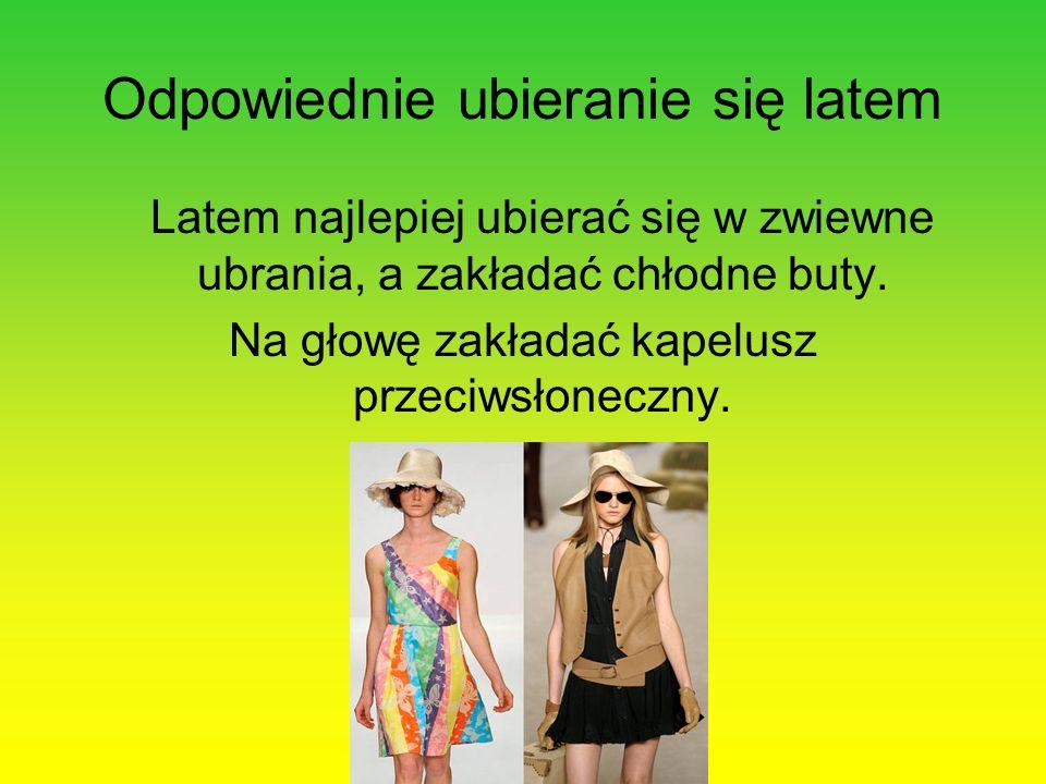 Odpowiednie ubieranie się latem Latem najlepiej ubierać się w zwiewne ubrania, a zakładać chłodne buty. Na głowę zakładać kapelusz przeciwsłoneczny.