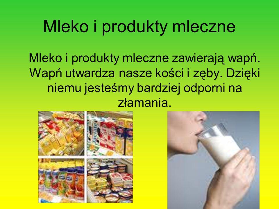 Mleko i produkty mleczne Mleko i produkty mleczne zawierają wapń. Wapń utwardza nasze kości i zęby. Dzięki niemu jesteśmy bardziej odporni na złamania