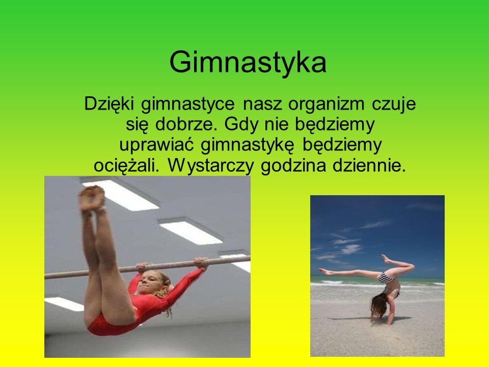 Gimnastyka Dzięki gimnastyce nasz organizm czuje się dobrze. Gdy nie będziemy uprawiać gimnastykę będziemy ociężali. Wystarczy godzina dziennie.