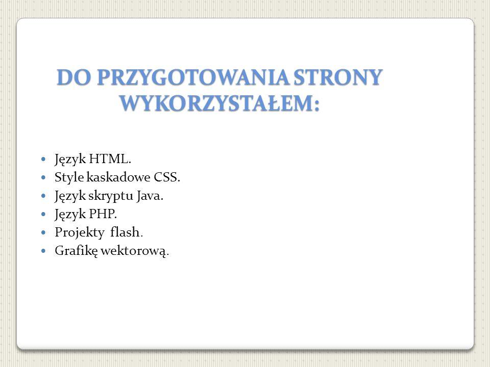 DO PRZYGOTOWANIA STRONY WYKORZYSTAŁEM: Język HTML. Style kaskadowe CSS. Język skryptu Java. Język PHP. Projekty flash. Grafikę wektorową.