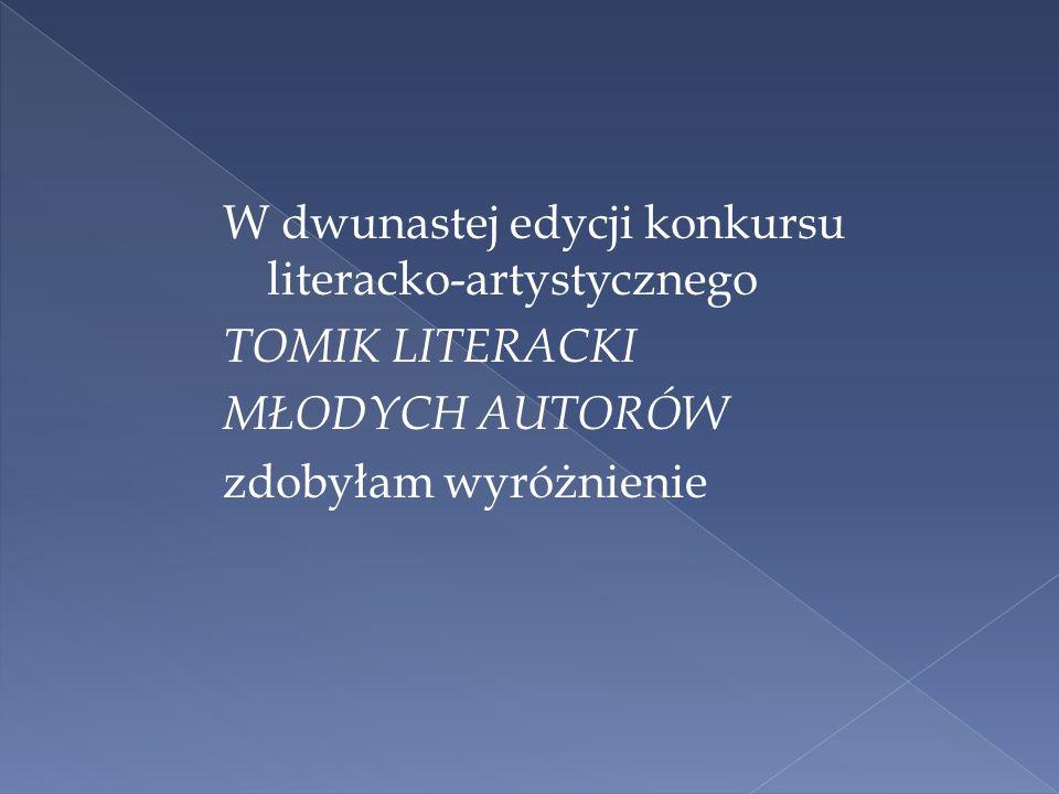W dwunastej edycji konkursu literacko-artystycznego TOMIK LITERACKI MŁODYCH AUTORÓW zdobyłam wyróżnienie