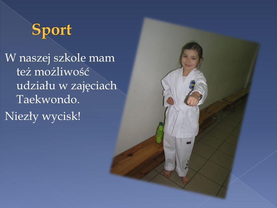 W naszej szkole mam też możliwość udziału w zajęciach Taekwondo. Niezły wycisk!