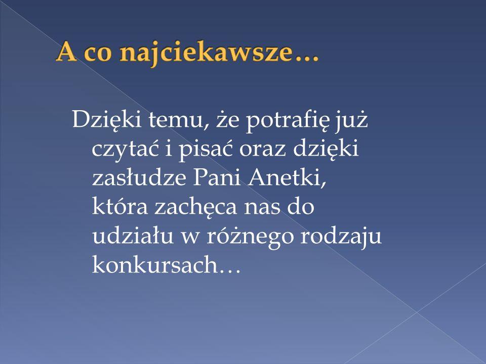 Dzięki temu, że potrafię już czytać i pisać oraz dzięki zasłudze Pani Anetki, która zachęca nas do udziału w różnego rodzaju konkursach…