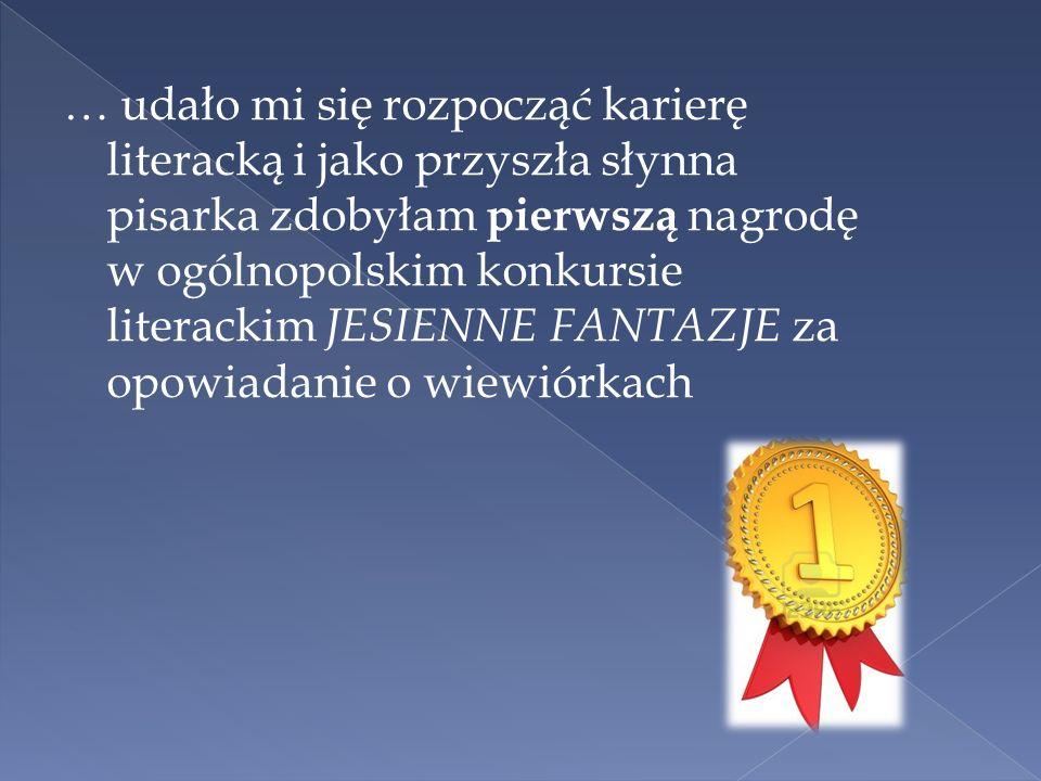 … udało mi się rozpocząć karierę literacką i jako przyszła słynna pisarka zdobyłam pierwszą nagrodę w ogólnopolskim konkursie literackim JESIENNE FANT