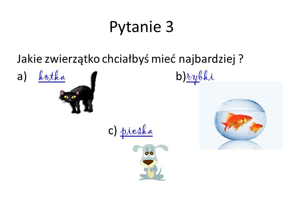 Pytanie 3 Jakie zwierzątko chciałbyś mieć najbardziej ? a) kotka b) rybki kotka rybki c) pieska pieska