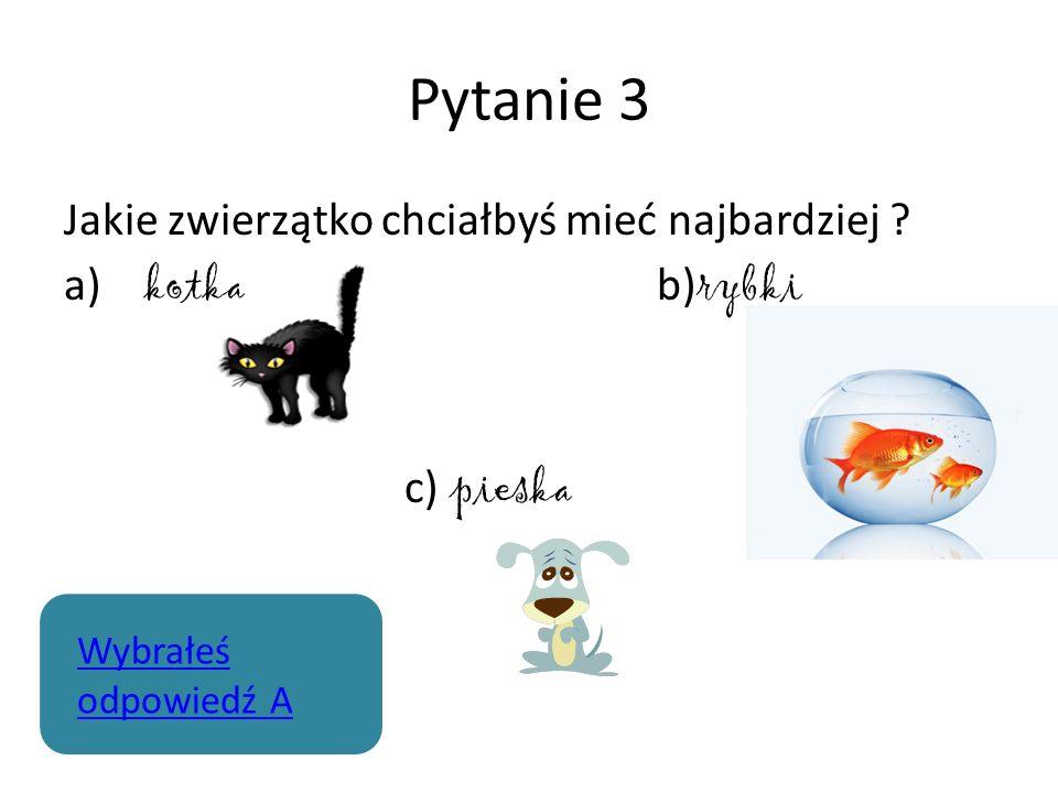 Pytanie 3 Jakie zwierzątko chciałbyś mieć najbardziej ? a) kotka b) rybki c) pieska Wybrałeś odpowiedź A