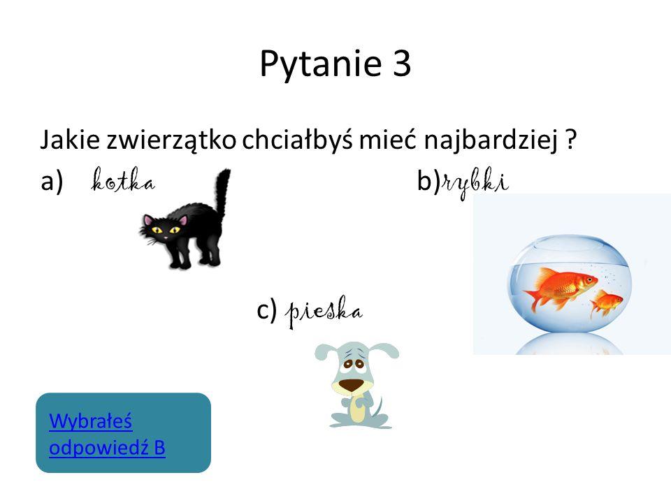 Pytanie 3 Jakie zwierzątko chciałbyś mieć najbardziej ? a) kotka b) rybki c) pieska Wybrałeś odpowiedź B