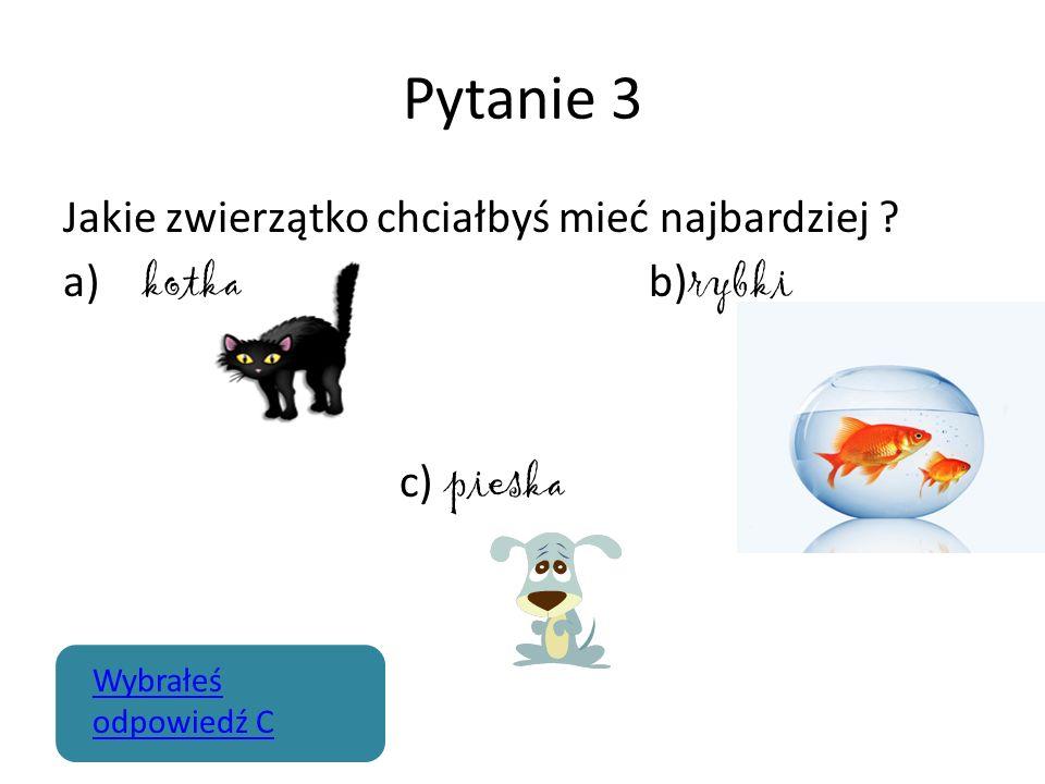 Pytanie 3 Jakie zwierzątko chciałbyś mieć najbardziej ? a) kotka b) rybki c) pieska Wybrałeś odpowiedź C