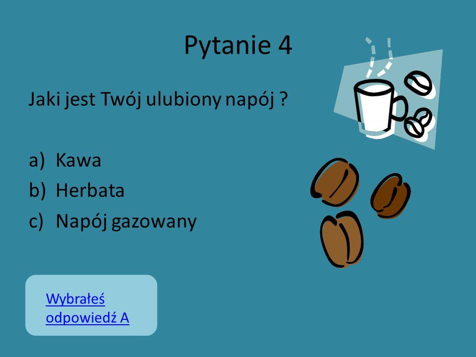 Pytanie 4 Jaki jest Twój ulubiony napój ? a)Kawa b)Herbata c)Napój gazowany Wybrałeś odpowiedź A