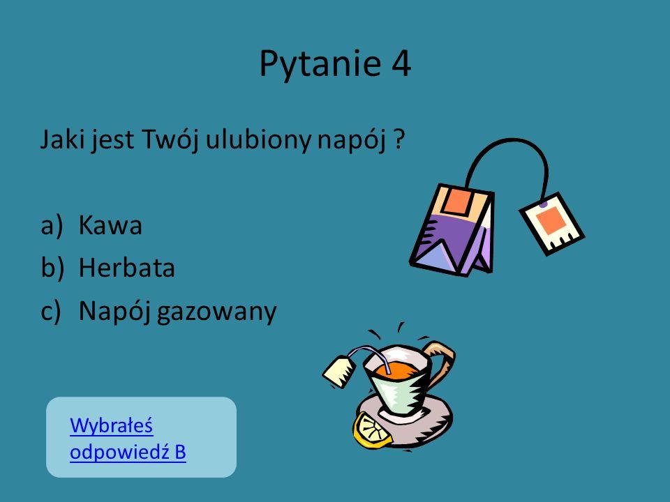 Pytanie 4 Jaki jest Twój ulubiony napój ? a)Kawa b)Herbata c)Napój gazowany Wybrałeś odpowiedź B