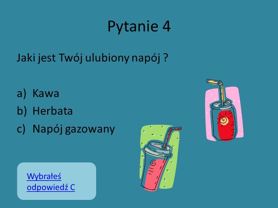 Pytanie 4 Jaki jest Twój ulubiony napój ? a)Kawa b)Herbata c)Napój gazowany Wybrałeś odpowiedź C
