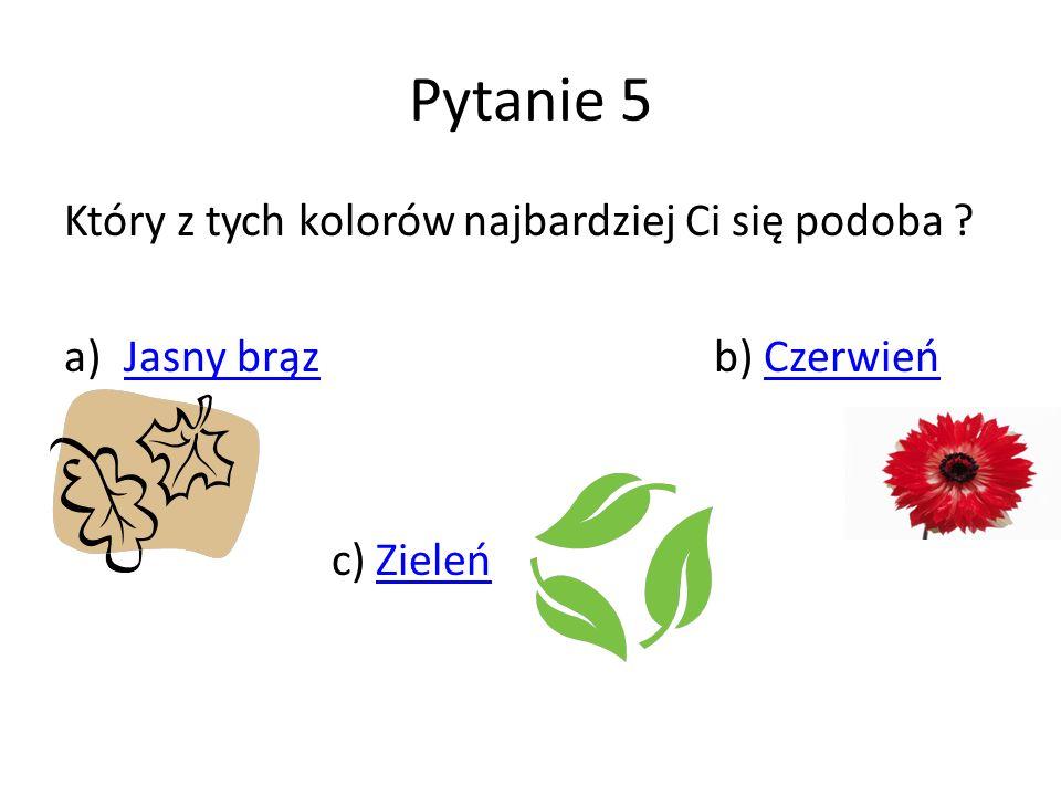 Pytanie 5 Który z tych kolorów najbardziej Ci się podoba ? a)Jasny brąz b) CzerwieńJasny brązCzerwień c) ZieleńZieleń