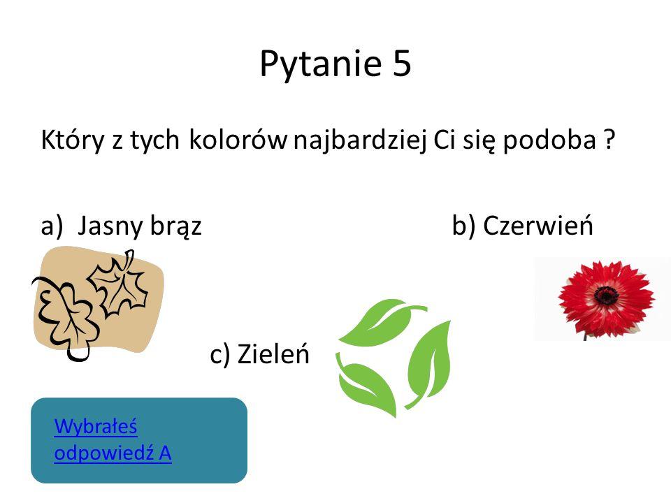 Pytanie 5 Który z tych kolorów najbardziej Ci się podoba ? a)Jasny brąz b) Czerwień c) Zieleń Wybrałeś odpowiedź A