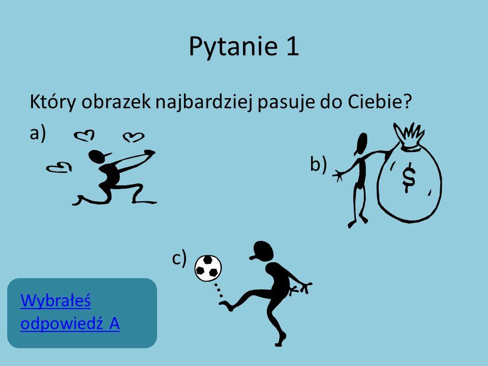 Pytanie 1 Który obrazek najbardziej pasuje do Ciebie? a) b) c) Wybrałeś odpowiedź A
