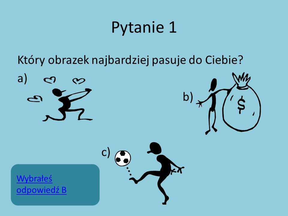 Pytanie 1 Który obrazek najbardziej pasuje do Ciebie? a) b) c) Wybrałeś odpowiedź B