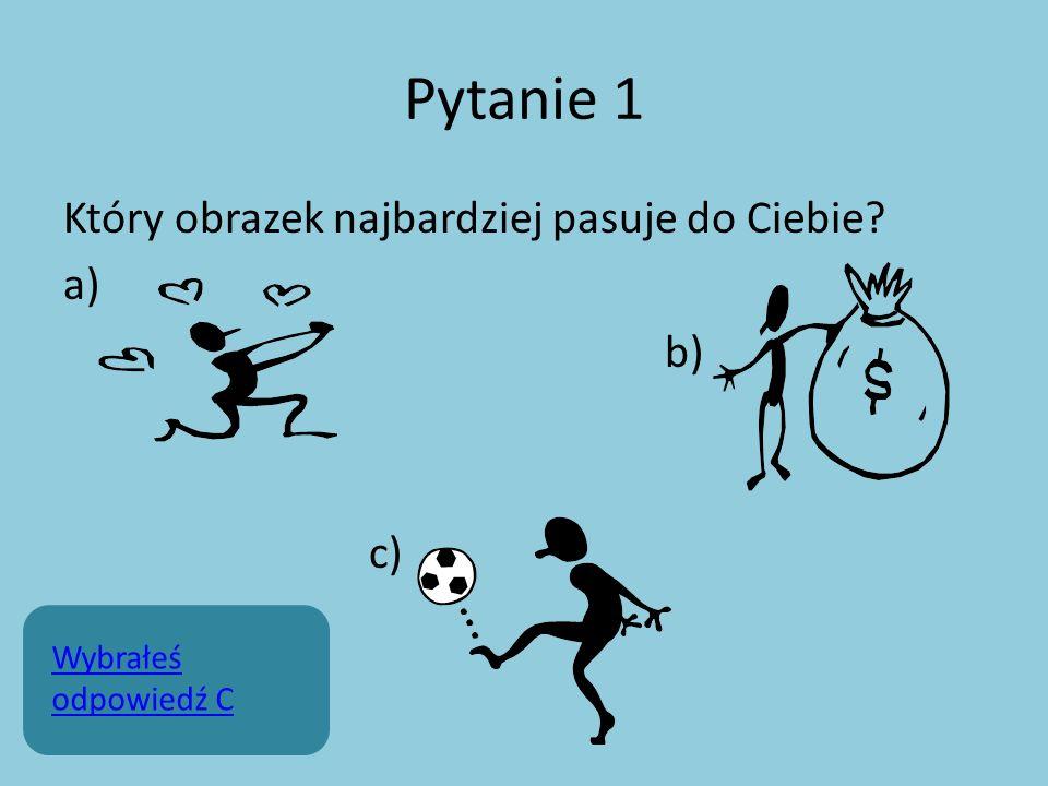 Pytanie 1 Który obrazek najbardziej pasuje do Ciebie? a) b) c) Wybrałeś odpowiedź C
