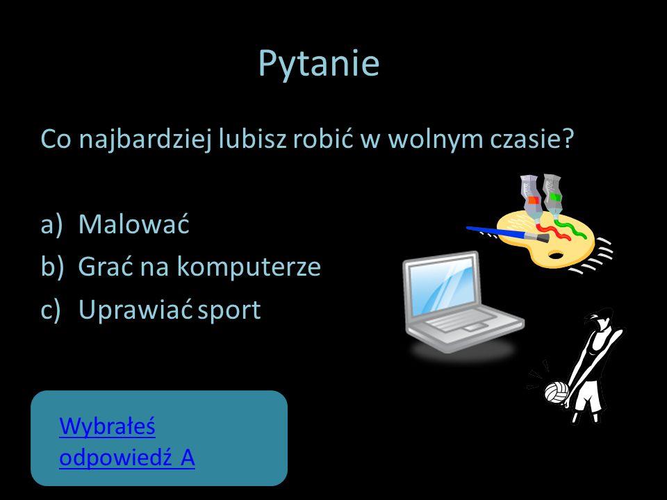 Pytanie 2 Co najbardziej lubisz robić w wolnym czasie? a)Malować b)Grać na komputerze c)Uprawiać sport Wybrałeś odpowiedź A