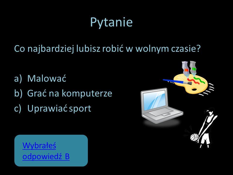 Pytanie 2 Co najbardziej lubisz robić w wolnym czasie? a)Malować b)Grać na komputerze c)Uprawiać sport Wybrałeś odpowiedź B