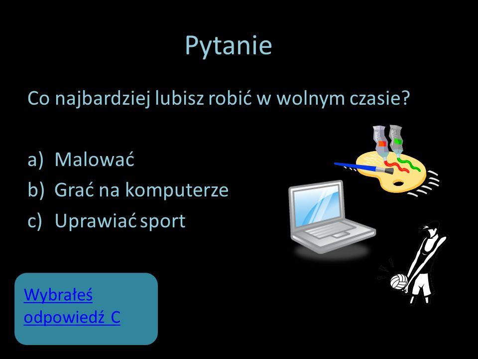 Pytanie 2 Co najbardziej lubisz robić w wolnym czasie? a)Malować b)Grać na komputerze c)Uprawiać sport Wybrałeś odpowiedź C