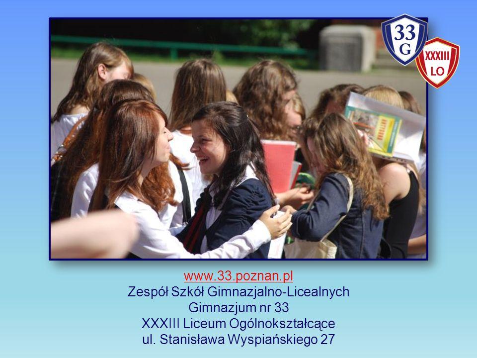 www.33.poznan.pl Zespół Szkół Gimnazjalno-Licealnych Gimnazjum nr 33 XXXIII Liceum Ogólnokształcące ul. Stanisława Wyspiańskiego 27