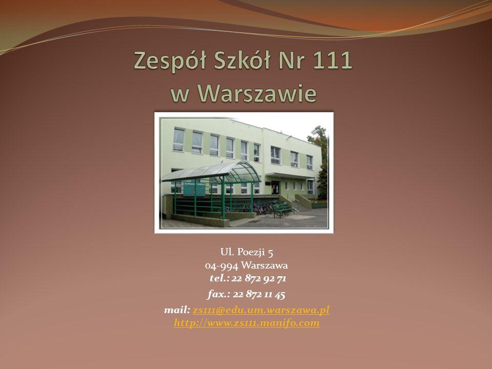 Ul. Poezji 5 04-994 Warszawa tel.: 22 872 92 71 fax.: 22 872 11 45 mail: zs111@edu.um.warszawa.pl http://www.zs111.manifo.comzs111@edu.um.warszawa.pl