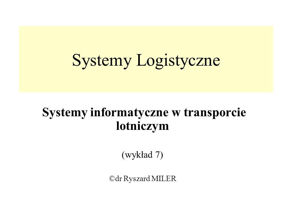 Systemy Logistyczne Systemy informatyczne w transporcie lotniczym (wykład 7) ©dr Ryszard MILER