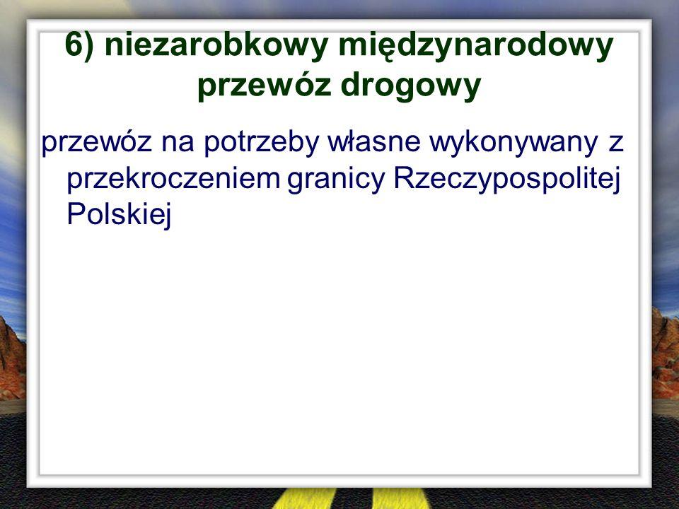 6) niezarobkowy międzynarodowy przewóz drogowy przewóz na potrzeby własne wykonywany z przekroczeniem granicy Rzeczypospolitej Polskiej