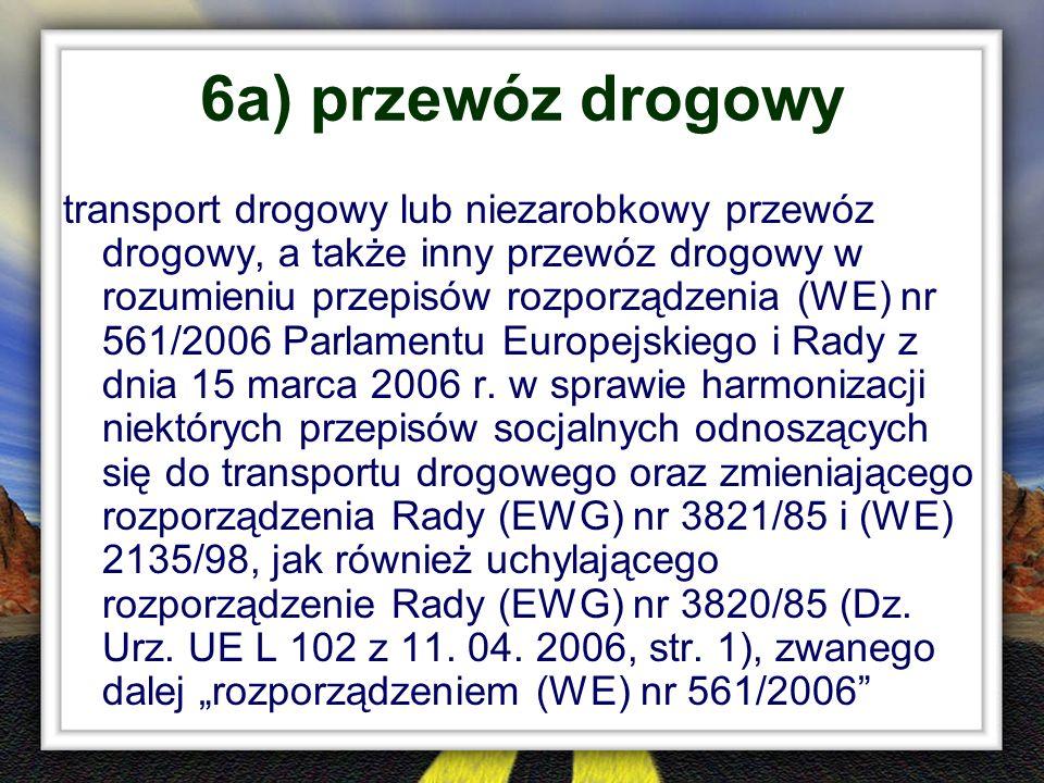 6a) przewóz drogowy transport drogowy lub niezarobkowy przewóz drogowy, a także inny przewóz drogowy w rozumieniu przepisów rozporządzenia (WE) nr 561