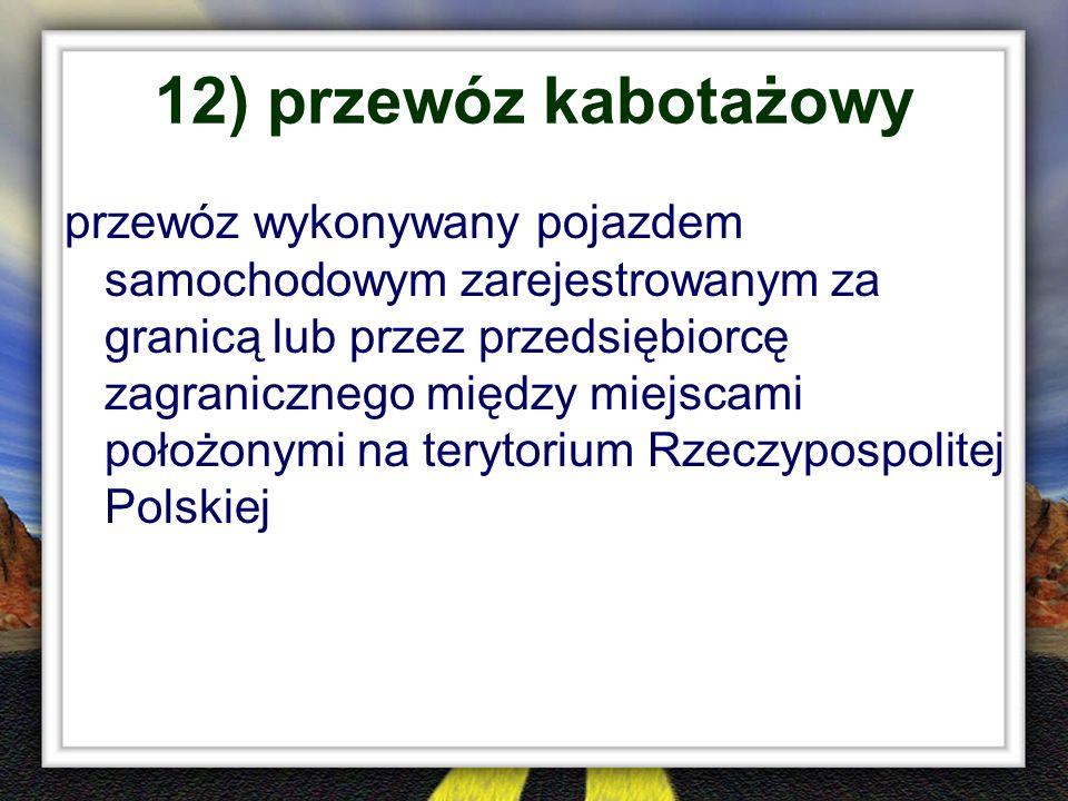 12) przewóz kabotażowy przewóz wykonywany pojazdem samochodowym zarejestrowanym za granicą lub przez przedsiębiorcę zagranicznego między miejscami poł