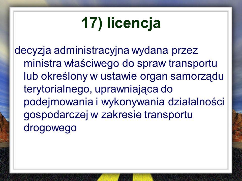 17) licencja decyzja administracyjna wydana przez ministra właściwego do spraw transportu lub określony w ustawie organ samorządu terytorialnego, upra