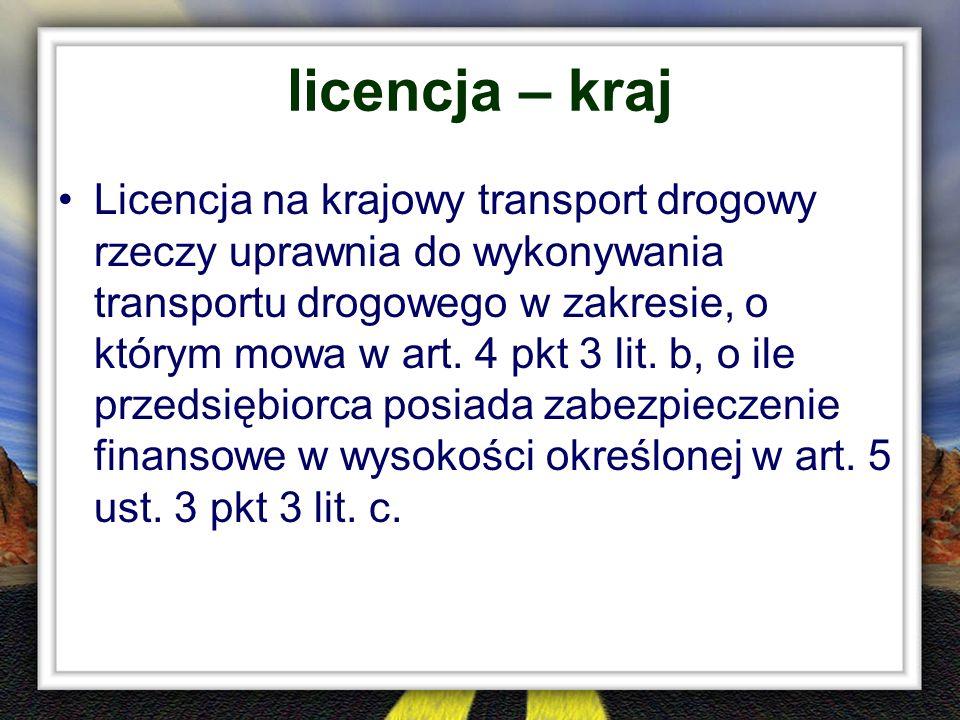 licencja – kraj Licencja na krajowy transport drogowy rzeczy uprawnia do wykonywania transportu drogowego w zakresie, o którym mowa w art. 4 pkt 3 lit
