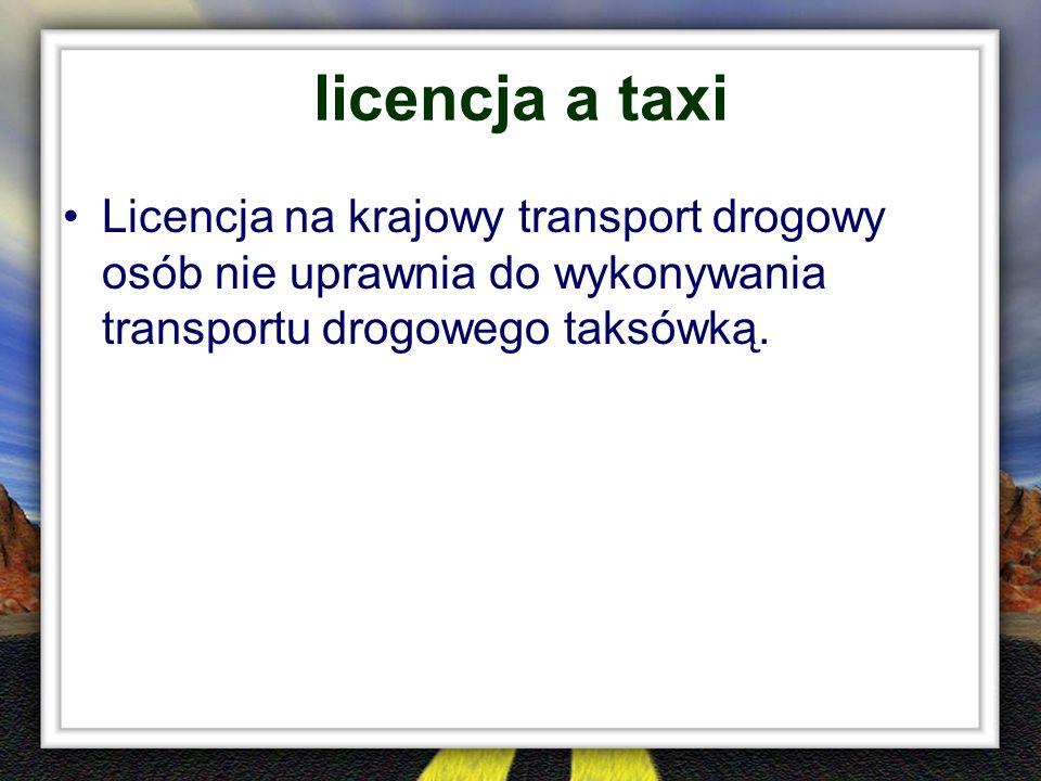licencja a taxi Licencja na krajowy transport drogowy osób nie uprawnia do wykonywania transportu drogowego taksówką.