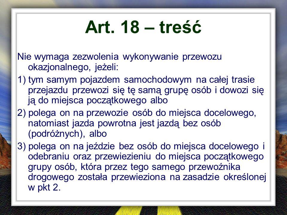 Art. 18 – treść Nie wymaga zezwolenia wykonywanie przewozu okazjonalnego, jeżeli: 1) tym samym pojazdem samochodowym na całej trasie przejazdu przewoz