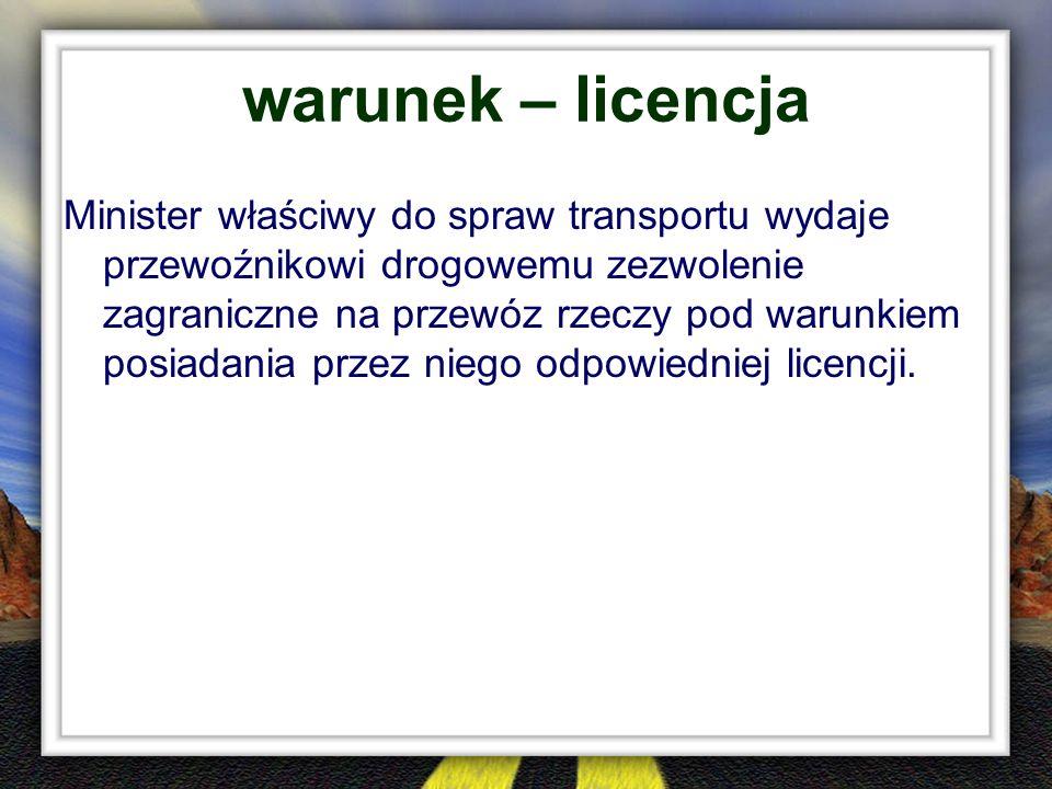 warunek – licencja Minister właściwy do spraw transportu wydaje przewoźnikowi drogowemu zezwolenie zagraniczne na przewóz rzeczy pod warunkiem posiada