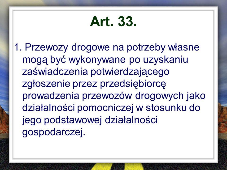 Art. 33. 1. Przewozy drogowe na potrzeby własne mogą być wykonywane po uzyskaniu zaświadczenia potwierdzającego zgłoszenie przez przedsiębiorcę prowad