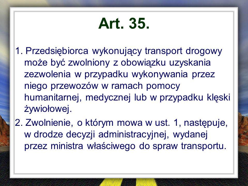 Art. 35. 1. Przedsiębiorca wykonujący transport drogowy może być zwolniony z obowiązku uzyskania zezwolenia w przypadku wykonywania przez niego przewo