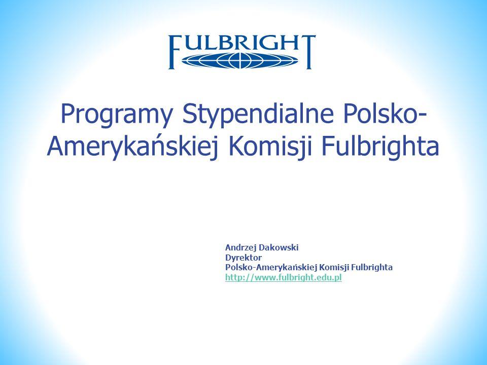 Programy Stypendialne Polsko- Amerykańskiej Komisji Fulbrighta Andrzej Dakowski Dyrektor Polsko-Amerykańskiej Komisji Fulbrighta http://www.fulbright.