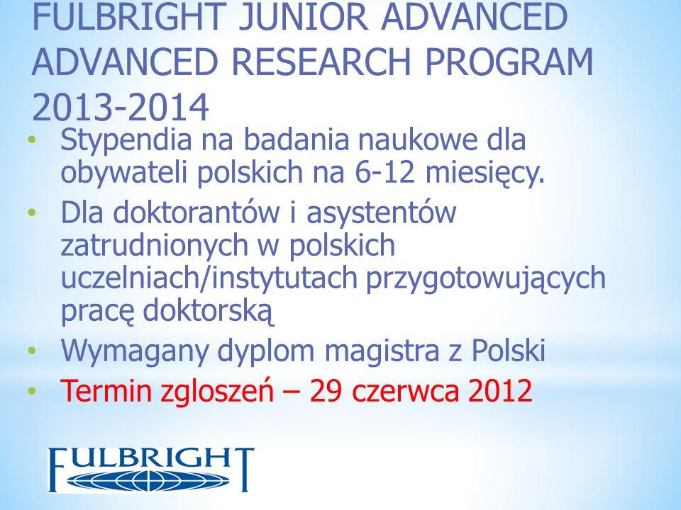FULBRIGHT JUNIOR ADVANCED ADVANCED RESEARCH PROGRAM 2013-2014 Stypendia na badania naukowe dla obywateli polskich na 6-12 miesięcy. Dla doktorantów i