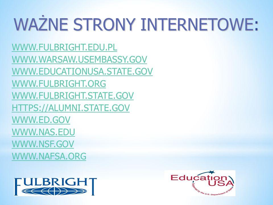 WAŻNE STRONY INTERNETOWE: WWW.FULBRIGHT.EDU.PL WWW.WARSAW.USEMBASSY.GOV WWW.EDUCATIONUSA.STATE.GOV WWW.FULBRIGHT.ORG WWW.FULBRIGHT.STATE.GOV HTTPS://A