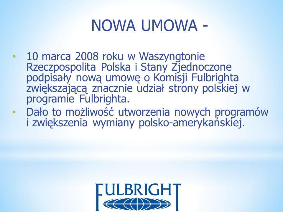 NOWA UMOWA - 10 marca 2008 roku w Waszyngtonie Rzeczpospolita Polska i Stany Zjednoczone podpisały nową umowę o Komisji Fulbrighta zwiększającą znaczn