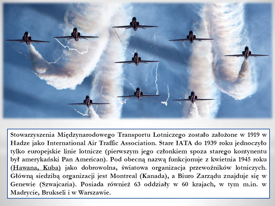 Stowarzyszenia Międzynarodowego Transportu Lotniczego zostało założone w 1919 w Hadze jako International Air Traffic Association. Stare IATA do 1939 r