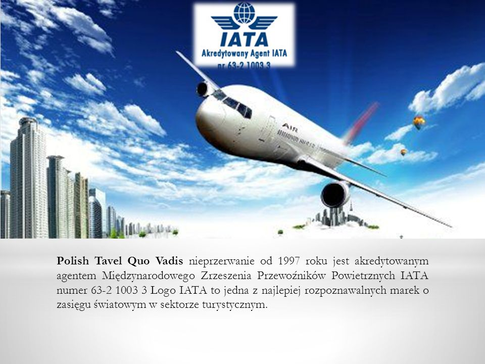 Polish Tavel Quo Vadis nieprzerwanie od 1997 roku jest akredytowanym agentem Międzynarodowego Zrzeszenia Przewoźników Powietrznych IATA numer 63-2 100