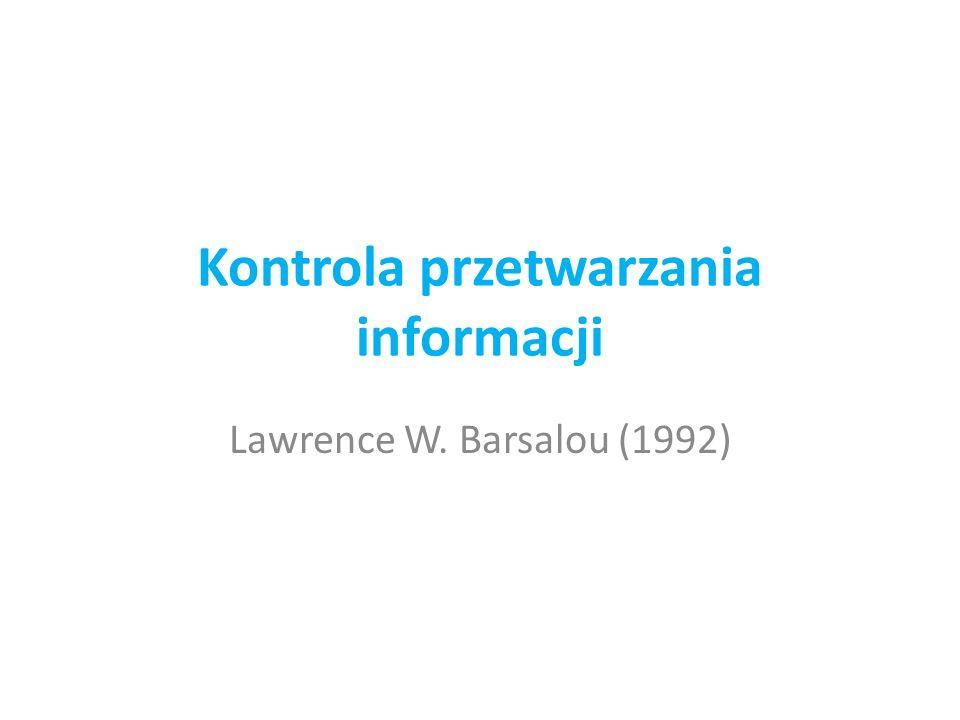 Kontrola przetwarzania informacji Lawrence W. Barsalou (1992)