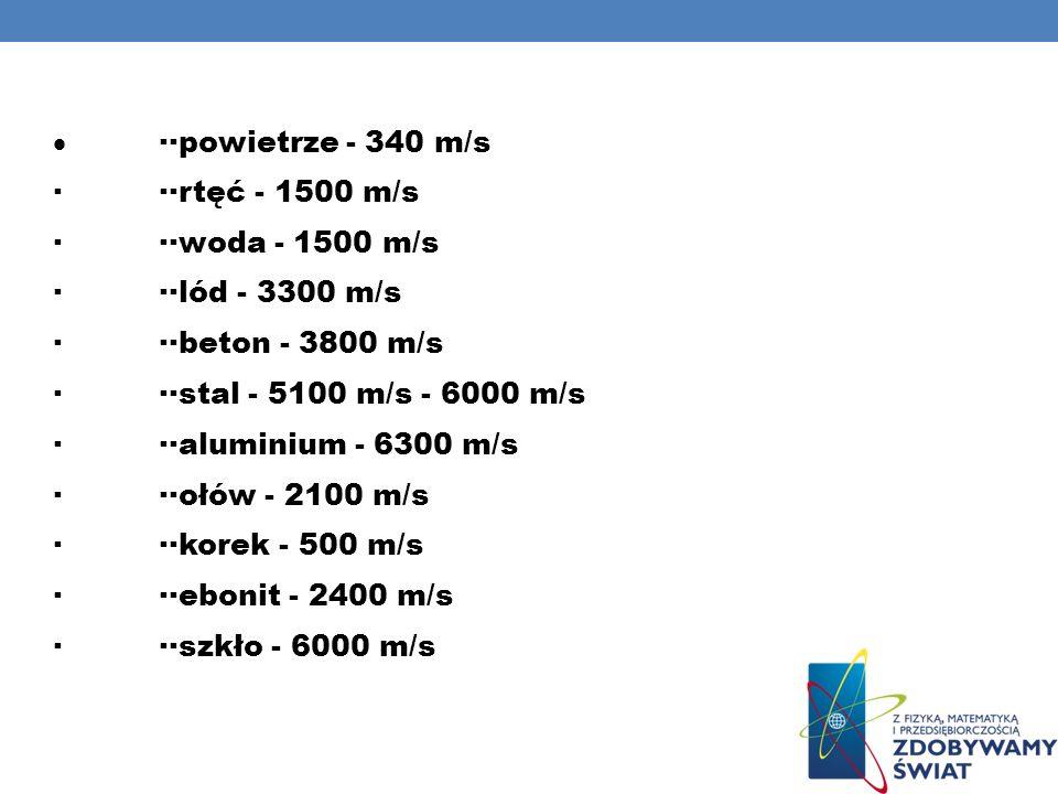 ··powietrze - 340 m/s ···rtęć - 1500 m/s ···woda - 1500 m/s ···lód - 3300 m/s ···beton - 3800 m/s ···stal - 5100 m/s - 6000 m/s ···aluminium - 6300 m/