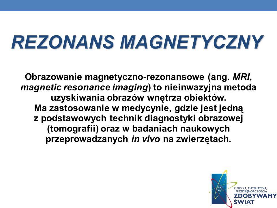 REZONANS MAGNETYCZNY Obrazowanie magnetyczno-rezonansowe (ang. MRI, magnetic resonance imaging) to nieinwazyjna metoda uzyskiwania obrazów wnętrza obi