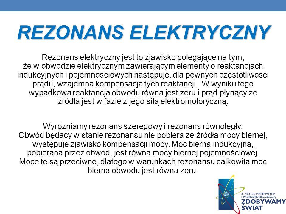 REZONANS ELEKTRYCZNY Rezonans elektryczny jest to zjawisko polegające na tym, że w obwodzie elektrycznym zawierającym elementy o reaktancjach indukcyj