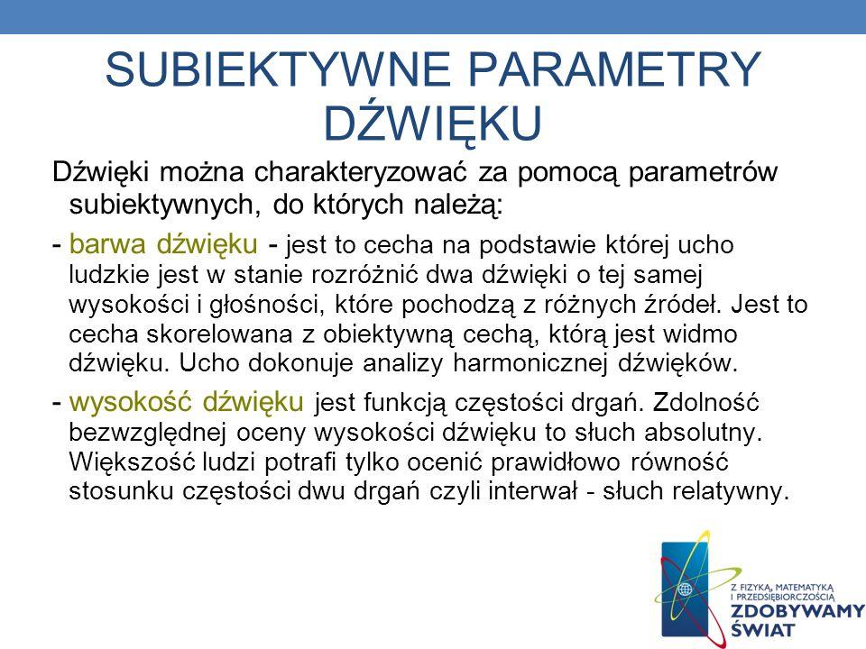 SUBIEKTYWNE PARAMETRY DŹWIĘKU Dźwięki można charakteryzować za pomocą parametrów subiektywnych, do których należą: - barwa dźwięku - jest to cecha na